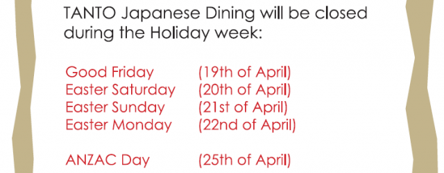 Easter & Anzac Day TANTO Japanese Dining will be closed during the holiday week: Good Friday (19th of April) Easter Saturday (20th of April) Easter Sunday (21th of April) Easter […]